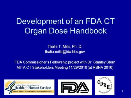 1 Development of an FDA CT Organ Dose Handbook Thalia T. Mills, Ph. D. FDA Commissioner's Fellowship project with Dr. Stanley.