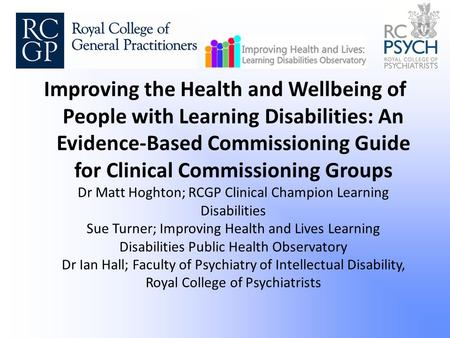 Improving the Health and Wellbeing of People with Learning Disabilities: An Evidence-Based Commissioning Guide for Clinical Commissioning Groups Dr Matt.