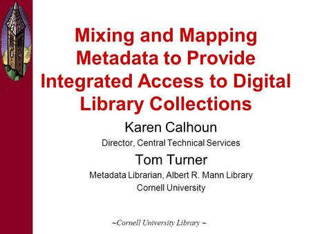 Mixing and Mapping Metadata to Provide Integrated Access to Digital Library Collections Karen Calhoun Director, Central Technical Services Tom Turner Metadata.