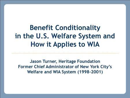 Benefit Conditionality in the U.S. Welfare System and How it Applies to WIA Jason Turner, Heritage Foundation Former Chief Administrator of New York City's.