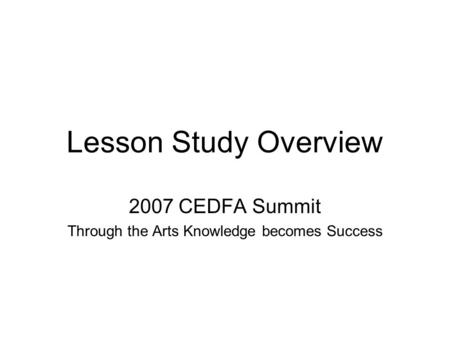 Lesson Study Overview 2007 CEDFA Summit Through the Arts Knowledge becomes Success.