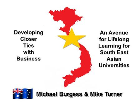 Developing Closer Ties with Business Michael Burgess & Mike Turner An Avenue for Lifelong Learning for South East Asian Universities.