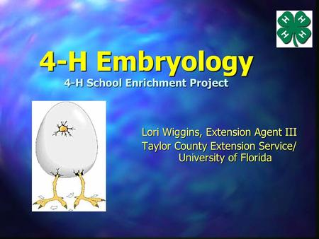 4-H Embryology 4-H School Enrichment Project Lori Wiggins, Extension Agent III Taylor County Extension Service/ University of Florida.