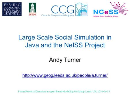 Future Research Directions in Agent Based Modelling Workshop, Leeds, UK, 2010-06-15 Large Scale Social Simulation in Java and the NeISS Project Andy Turner.