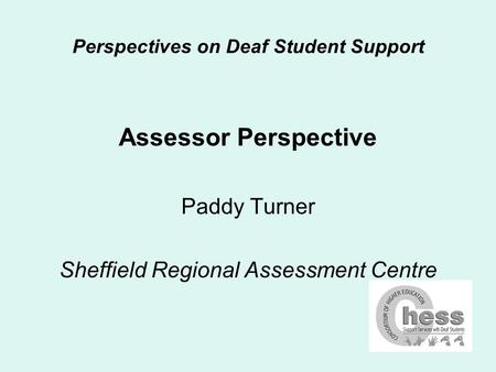 Perspectives on Deaf Student Support Assessor Perspective Paddy Turner Sheffield Regional Assessment Centre.