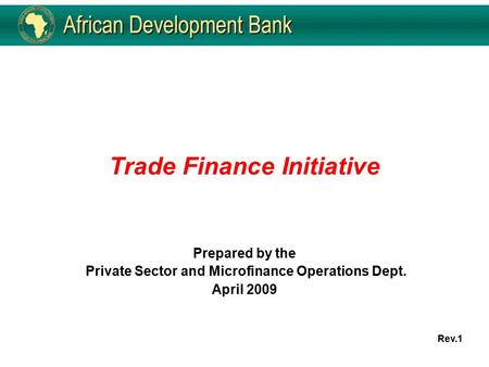 Trade Finance Initiative Prepared by the Private Sector and Microfinance Operations Dept. April 2009 Rev.1.