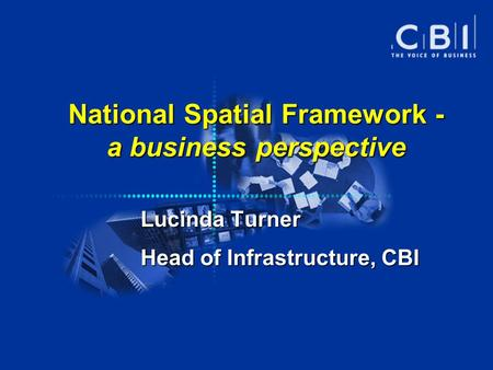 National Spatial Framework - a business perspective Lucinda Turner Head of Infrastructure, CBI.