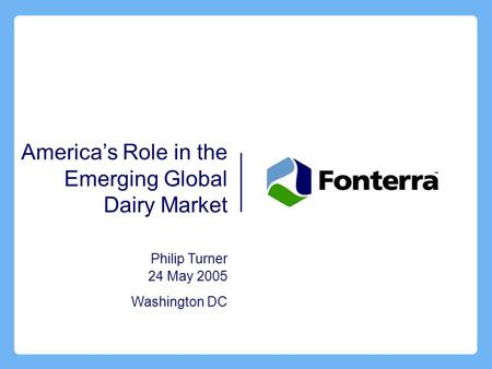 America's Role in the Emerging Global Dairy Market Philip Turner 24 May 2005 Washington DC.