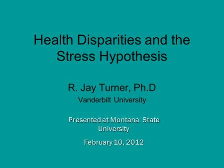 Presented at Montana State University February 10, 2012 Health Disparities and the Stress Hypothesis R. Jay Turner, Ph.D Vanderbilt University.
