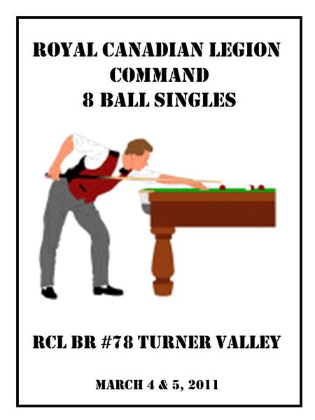 March 4 & 5, 2011 RCL Br #78 Turner Valley Royal Canadian LEGION COMMAND 8 BALL SINGLES.