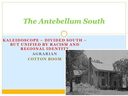 KALEIDOSCOPE – DIVIDED SOUTH – BUT UNIFIED BY RACISM AND REGIONAL IDENTITY AGRARIAN COTTON BOOM The Antebellum South.