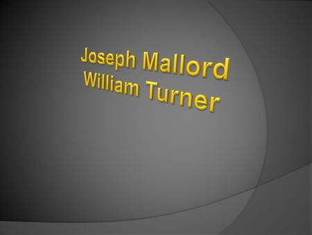  Joseph Mallord William Turner was born in London, England, on April 23, 1775. His father was a barber. His mother died when he was very young. The boy.