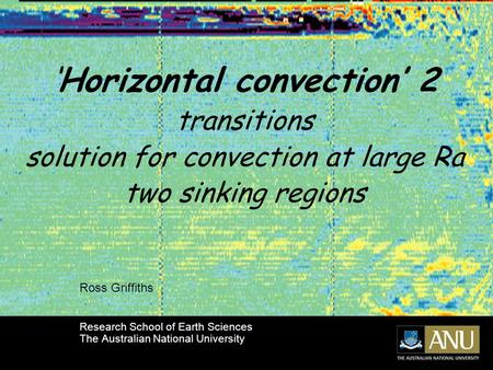 'Horizontal convection' 2 transitions solution for convection at large Ra two sinking regions Ross Griffiths Research School of Earth Sciences The Australian.