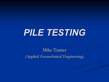 PILE TESTING Mike Turner (Applied Geotechnical Engineering)