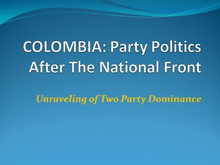 Unraveling of Two Party Dominance. Ending the National Front: Aftermath of 1970 Presidential Election Misael Pastrana narrow (fraudulent?)victory (1970)