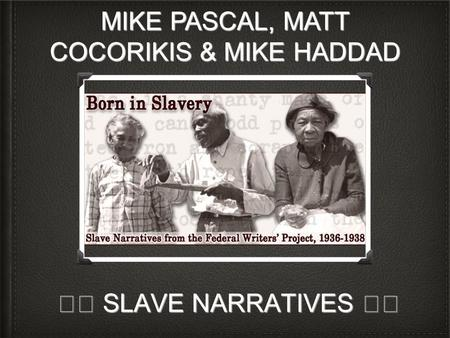 SLAVE NARRATIVES SLAVE NARRATIVES MIKE PASCAL, MATT COCORIKIS & MIKE HADDAD.