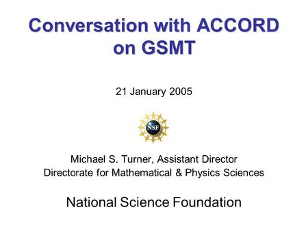 Conversation with ACCORD on GSMT 21 January 2005 Michael S. Turner, Assistant Director Directorate for Mathematical & Physics Sciences National Science.