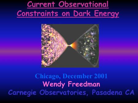 Current Observational Constraints on Dark Energy Chicago, December 2001 Wendy Freedman Carnegie Observatories, Pasadena CA.