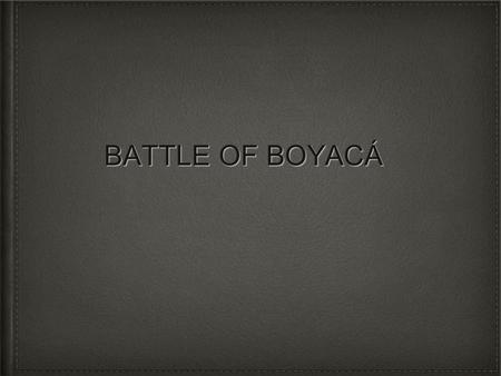 BATTLE OF BOYACÁ. ON AUGUST 7TH EVERY YEAR COLOMBIA CELEBRATES THE DEFEAT OF THE SPANISH MONARCHY, KNOWN AS THE BATTLE OF BOYACÁ.