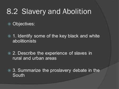 8.2 Slavery and Abolition  Objectives:  1. Identify some of the key black and white abolitionists  2. Describe the experience of slaves in rural and.