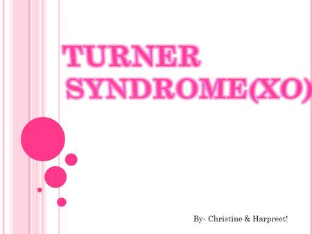 Turner syndrome(XO) By- Christine & Harpreet!.