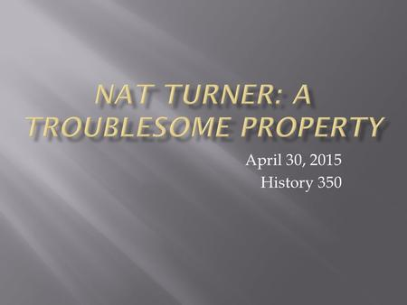 April 30, 2015 History 350. Announcements Today we'll watch the documentary (or is it really a documentary?) Nat Turner: A Troublesome Property. It's.