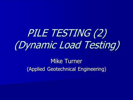 PILE TESTING (2) (Dynamic Load Testing) Mike Turner (Applied Geotechnical Engineering)