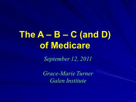 The A – B – C (and D) of Medicare September 12, 2011 Grace-Marie Turner Galen Institute.