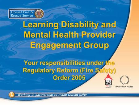 Working in partnership to make Dorset safer 1 1 Learning Disability and Mental Health Provider Engagement Group Your responsibilities under the Regulatory.