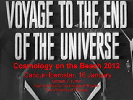 Cosmology on the Beach 2012 Cancun Iberostar, 16 January Michael S. Turner Kavli Institute for Cosmological Physics The University of Chicago.