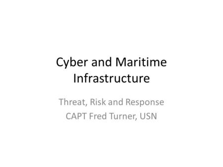 Cyber and Maritime Infrastructure Threat, Risk and Response CAPT Fred Turner, USN.