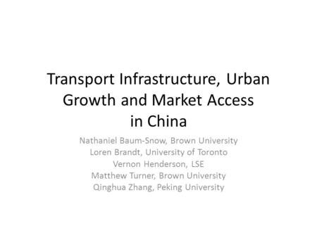 Transport Infrastructure, Urban Growth and Market Access in China Nathaniel Baum-Snow, Brown University Loren Brandt, University of Toronto Vernon Henderson,