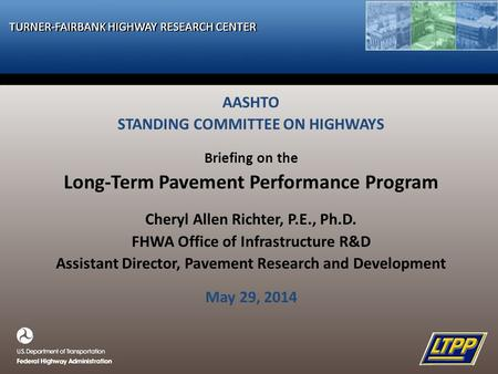TURNER-FAIRBANK HIGHWAY RESEARCH CENTER AASHTO STANDING COMMITTEE ON HIGHWAYS Briefing on the Long-Term Pavement Performance Program Cheryl Allen Richter,
