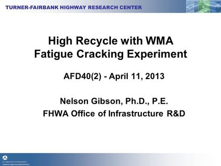 High Recycle with WMA Fatigue Cracking Experiment AFD40(2) - April 11, 2013 Nelson Gibson, Ph.D., P.E. FHWA Office of Infrastructure R&D.