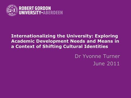 Internationalizing the University: Exploring Academic Development Needs and Means in a Context of Shifting Cultural Identities Dr Yvonne Turner June 2011.