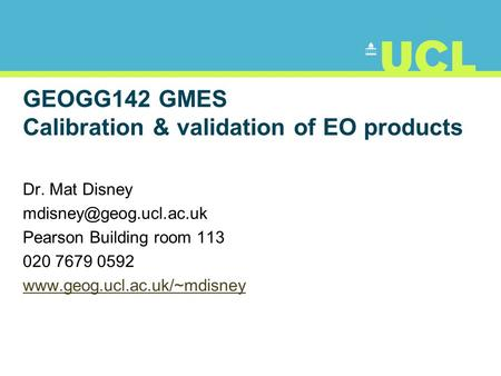 GEOGG142 GMES Calibration & validation of EO products Dr. Mat Disney Pearson Building room 113 020 7679 0592