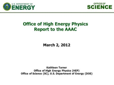 Office of High Energy Physics Report to the AAAC Kathleen Turner Office of High Energy Physics (HEP) Office of Science (SC), U.S. Department of Energy.