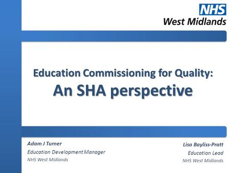 Education Commissioning for Quality: An SHA perspective Adam J Turner Education Development Manager NHS West Midlands Lisa Bayliss-Pratt Education Lead.