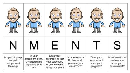 NMENTS Do your displays support Independent learning? Is your classroom clean, uncluttered and appealing to be in? Does your classroom reflect your personality.