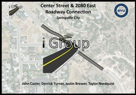Center Street & 2080 East Roadway Connection Springville City John Cazier, Derrick Turner, Justin Brewer, Taylor Nordquist.