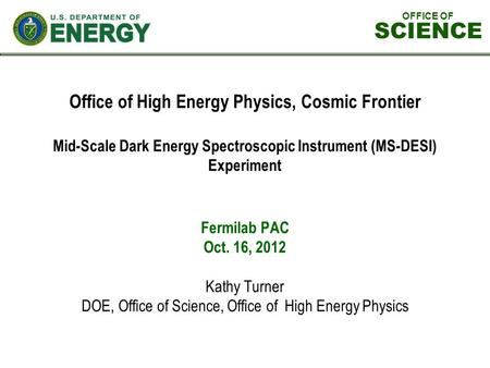 OFFICE OF SCIENCE Office of High Energy Physics, Cosmic Frontier Mid-Scale Dark Energy Spectroscopic Instrument (MS-DESI) Experiment Fermilab PAC Oct.