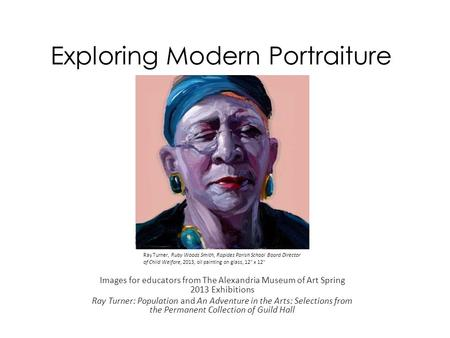 Exploring Modern Portraiture Images for educators from The Alexandria Museum of Art Spring 2013 Exhibitions Ray Turner: Population and An Adventure in.