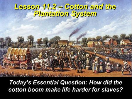 Lesson 11.2 – Cotton and the Plantation System Today's Essential Question: How did the cotton boom make life harder for slaves?