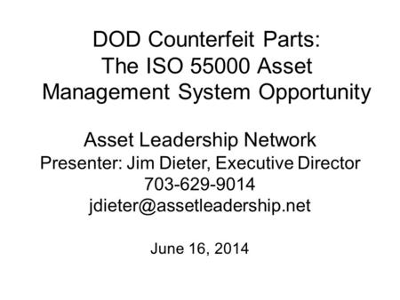 DOD Counterfeit Parts: The ISO 55000 Asset Management System Opportunity June 16, 2014 Asset Leadership Network Presenter: Jim Dieter, Executive Director.