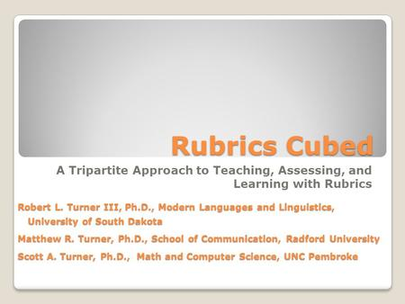 Rubrics Cubed A Tripartite Approach to Teaching, Assessing, and Learning with Rubrics Robert L. Turner III, Ph.D., Modern Languages and Linguistics, University.