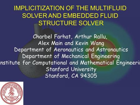 IMPLICITIZATION OF THE MULTIFLUID SOLVER AND EMBEDDED FLUID STRUCTURE SOLVER Charbel Farhat, Arthur Rallu, Alex Main and Kevin Wang Department of Aeronautics.