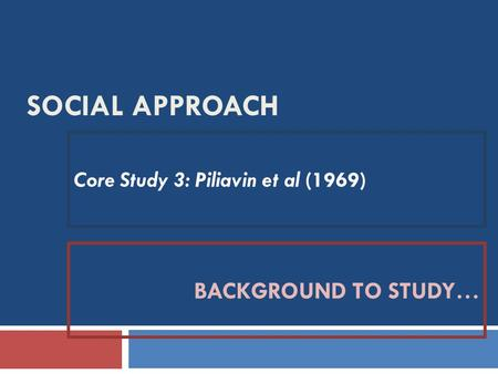SOCIAL APPROACH Core Study 3: Piliavin et al (1969) BACKGROUND TO STUDY…
