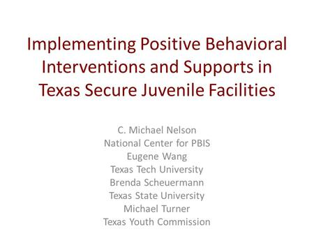 Implementing Positive Behavioral Interventions and Supports in Texas Secure Juvenile Facilities C. Michael Nelson National Center for PBIS Eugene Wang.