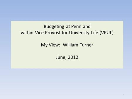 Budgeting at Penn and within Vice Provost for University Life (VPUL) My View: William Turner June, 2012 1.