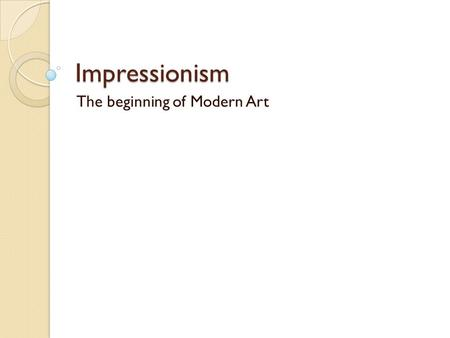 Impressionism The beginning of Modern Art. Objectives Understand the goals of the Impressionists Identify the addition of pastel as a new art medium Indentify.